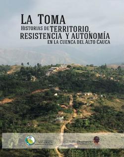 La Toma. Historias de territorio, resistencia y autonomía en la cuenca del Alto Cauca